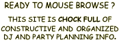 READY TO MOUSE BROWSE ?   THIS SITE IS CHOCK FULL OF CONSTRUCTIVE AND ORGANIZED DJ AND PARTY PLANNING INFO.